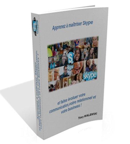 Apprenez à maîtriser Skype ...: ... et faites évoluer votre communication, votre relationnel et votre business !