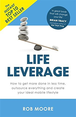 Life Leverage: How to Get More Done in Less Time, Outsource Everything & Create Your Ideal Mobile Lifestyle by Rob Moore (2016-06-02)