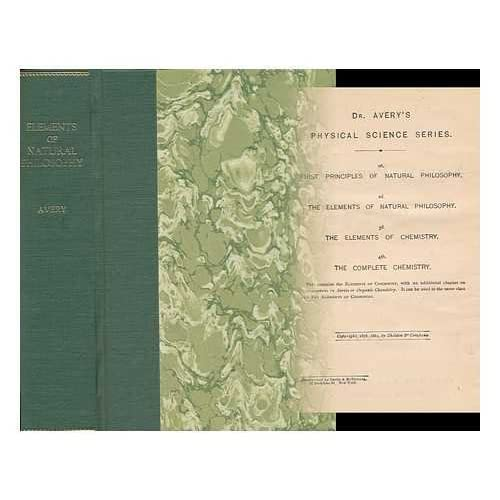 Elements of Natural Philosophy : a Text Book for High Schools and Academies / by Elroy M. Avery ; Illustrated by More Than 400 Wood Engravings