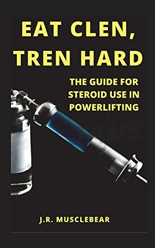 Eat Clen, Tren Hard: The Guide For Steroid Use In Powerlifting por J.R. Musclebear