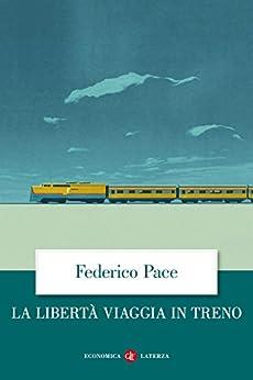 La libertà viaggia in treno di [Pace, Federico]
