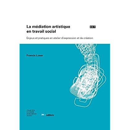 La médiation artistique en travail social: Enjeux et pratiques en atelier d'expression et de création (Collection du Centre de recherche sociale t. 7)