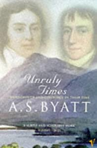 Unruly Times: Wordsworth and Coleridge in Their Time, A S Byatt