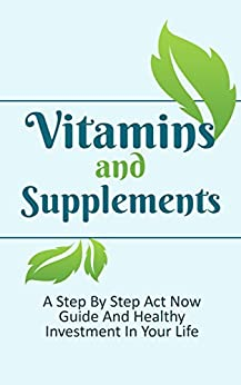 Vitamins and Supplements: A Step-By-Step Act Now Guide And Healthy Investment In Your Life (Vitamins And Minerals Book 1) (English Edition) par [Morin, Michelle]