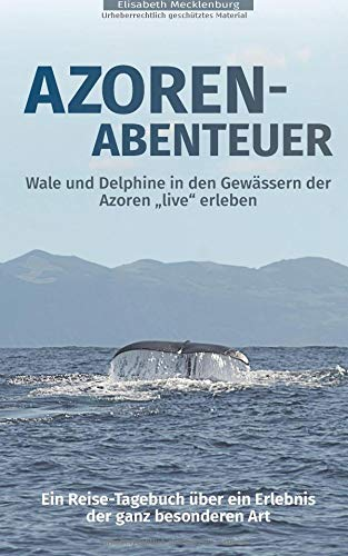 Azoren-Abenteuer: Ein Reise-Tagebuch über ein Erlebnis der ganz besonderen Art! Wale und Delphine in den Gewässern der Azoren