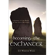 Becoming the Enchanter: A Journey to the Heart of the Celtic Mysteries
