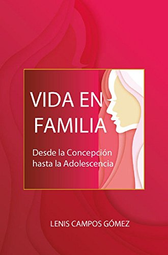 Vida en Familia: Desde la Concepción hasta la Adolescencia por Lesni Campos Gómez