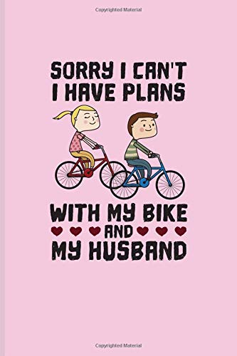 Sorry I Can\'t I Have Plans With My Bike And My Husband: Biking And Cycling Journal For Cyclists, Biking Couple, Mountain Bike Trails, Street Race, ... & Wheelies Fans - 6x9 - 100 Blank Lined Pages
