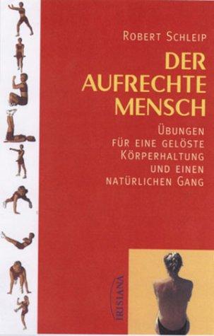 Der aufrechte Mensch: Übungen für eine gelöste Körperhaltung und einen natürlichen Gang
