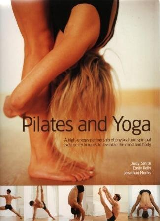Pilates and Yoga: A High-Energy Partnership of Physical and Spiritual Exercise Techniques to Revitalize the Mind and Body by Judy Smith (2004-01-01)