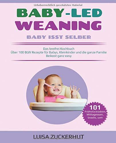 BABY LED WEANING: BABY ISST SELBER - Das breifrei Kochbuch - Über 100 BLW Rezepte für Babys, Kleinkinder und die ganze Familie - Beikost ganz easy (Baby Bücher, Band 1)