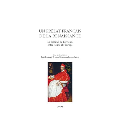 Un prélat français de la Renaissance: Le cardinal de Lorraine, entre Reims et l'Europe (Travaux d'Humanisme et Renaissance t. 546)