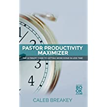 Pastor Productivity Maximizer: The Ultimate Guide To Getting More Done In Less Time (Pastoral Leadership and Church Administration Made Easy: Pastoral ... for Busy Pastors Book 2) (English Edition)