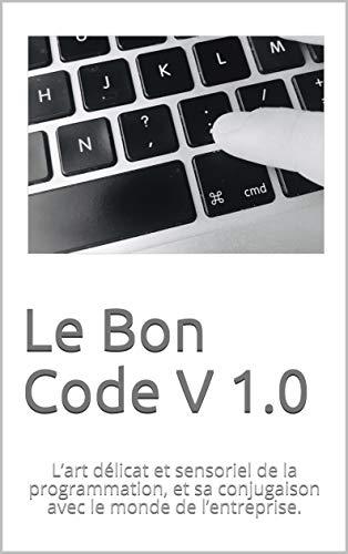 Couverture du livre Le Bon Code V 1.0: L'art délicat et sensoriel de la programmation, et sa conjugaison avec le monde de l'entreprise.