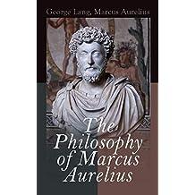 The Philosophy of Marcus Aurelius: Biography of Roman Emperor Marcus Aurelius; Study of His Philosophy & Meditations by Marcus Aurelius (English Edition)