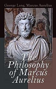The Philosophy of Marcus Aurelius: Biography of Roman Emperor Marcus Aurelius; Study of His Philosophy & M