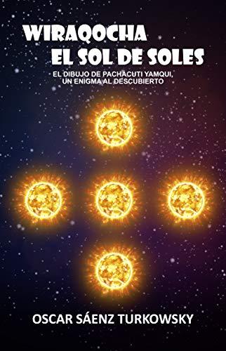 Wiraqocha el sol de soles: El dibujo de Pachacuti Yamqui, un enigma al descubierto