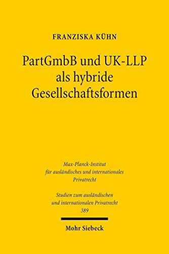 PartGmbB und UK-LLP als hybride Gesellschaftsformen: Eine rechtsvergleichende Würdigung der Haftungsrisiken im Innen- und Außenverhältnis, des Gründungs- ... und internationalen Privatrecht)