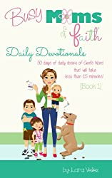 Busy Moms of Faith - Daily Devotionals: {Book 1} (Busy Moms of Faith Daily Devotionals) (English Edition)