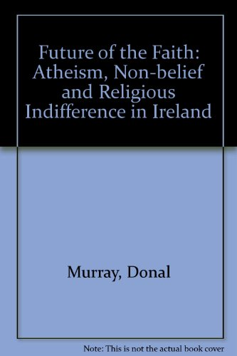 The Future of the Faith: Athiesm, Non-Belief and Religious Indifference in Ireland: Atheism, Non-belief and Religious Indifference in Ireland