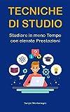 Tecniche di Studio: Studiare in meno Tempo con elevate Prestazioni (mappe mentali, lettura veloce e molto altro)