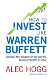 How To Invest Like Warren Buffett: Discover the Wisdom of the World's Greatest Wealth Creator