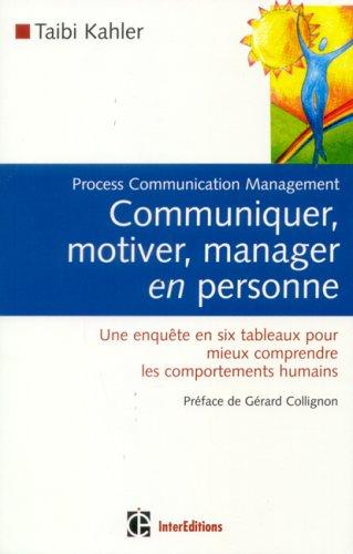 Communiquer, motiver, manager en personne : Process Communication Management, Une enquête en six tableaux pour mieux comprendre les comportements humains par Taibi Kahler