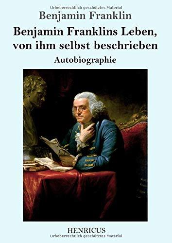 Benjamin Franklins Leben, von ihm selbst beschrieben: Autobiographie