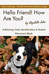 Hello Friend!  How Are You? - Color Seated Movement Edition: Dogs: A Rhyming Color Identification & Seated Movement Book (Hello Friends Colors: Dogs 3) (English Edition)