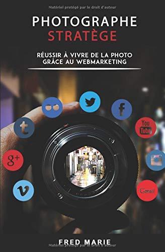 Photographe Stratège: Réussir à vivre de la photo grâce au web-marketing par Frédéric Marie