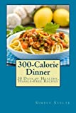 300-Calorie Dinner: 30 Days of Healthy, Hassle-Free Recipes