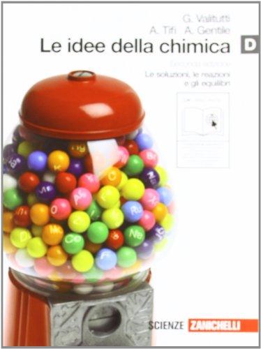 Le idee della chimica. Vol. D: Le soluzioni, le reazioni e gli equilibri. Per le Scuole superiori. Con espansione online