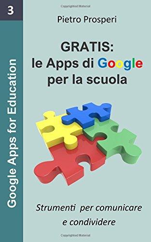 Gratis: le apps di Google per la scuola: Strumenti per comunicare e condividere: Volume 3