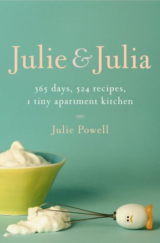 Julie and Julia: 365 Days, 524 Recipes, 1 Tiny Apartment Kitchen: How One Girl Risked Her Marriage, Her Job, and Her Sanity to Master t