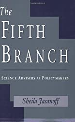 The Fifth Branch: Science Advisers as Policymakers by Sheila Jasanoff (1998-08-19)