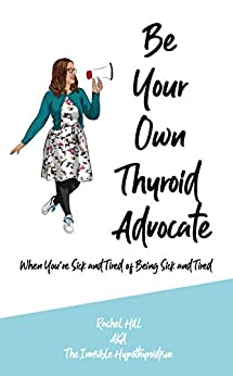 Be Your Own Thyroid Advocate: When You're Sick and Tired of Being Sick and Tired by [Hill, Rachel]