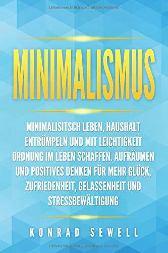 Minimalismus: Minimalisitsch leben, Haushalt entrümpeln und mit Leichtigkeit Ordnung im Leben schaffen. Aufräumen und positives Denken für mehr Glück, Zufriedenheit, Gelassenheit und Stressbewältigung