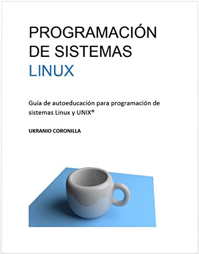 Programación de sistemas LINUX: Guía de autoeducación para programación de sistemas Linux y UNIX® por Ukranio Coronilla Contreras