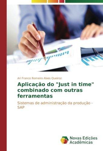 Aplica????o do Just in time combinado com outras ferramentas: Sistemas de administra????o da produ????o - SAP by Ari Franco Romeiro Alves Queiroz (2015-08-18)