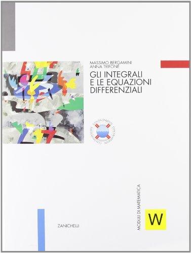 Moduli di matematica. Modulo W: integrali e equazioni differenziali. Per le Scuole superiori
