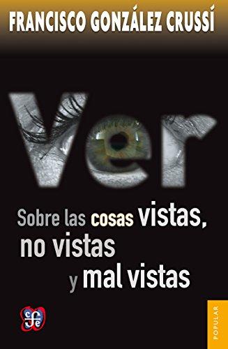Ver. Sobre las cosas vistas, no vistas y mal vistas (Coleccion Popular (Fondo de Cultura Economica) nº 690) por Francisco González Crussí