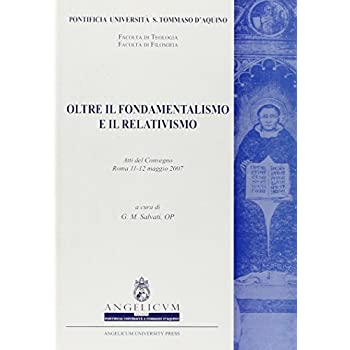 Oltre Il Fondamentalismo E Il Relativismo. Atti Del Convegno (Roma, 11-12 Maggio 2007)