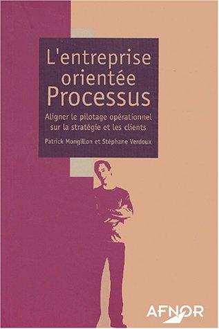 L'entreprise orientée Processus : Aligner le pilotage opérationnel sur la stratégie et les clients par Patrick Mongillon