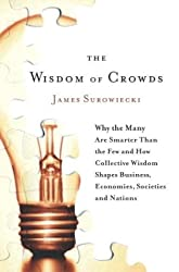 The Wisdom of Crowds: Why the Many Are Smarter Than the Few and How Collective Wisdom Shapes Business, Economies, Societies and Nations by James Surowiecki (2004-05-25)