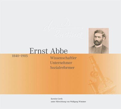 Ernst Abbe 1840-1905.: Wissenschaftler, Unternehmer, Sozialreformer