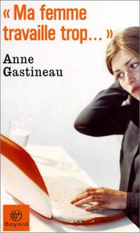 « Ma femme travaille trop. » par Anne Gastineau