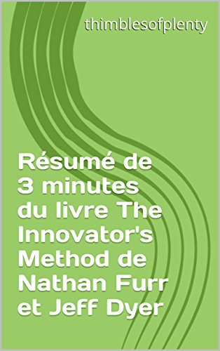 Rsum de 3 minutes du livre The Innovator's Method de Nathan Furr et Jeff Dyer (thimblesofplenty 3 Minute Business Book Summary t. 1)
