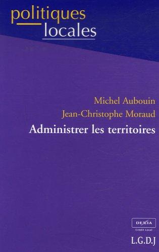 Administrer les territoires : Nouvelles données, nouveaux enjeux par Michel Aubouin, Jean-Christophe Moraud
