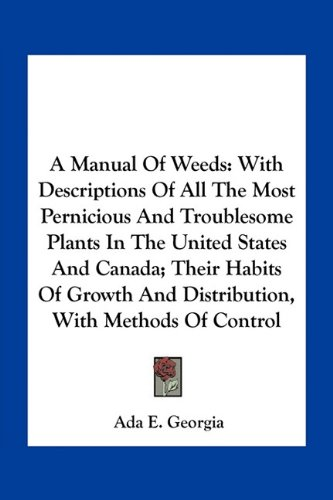 A Manual of Weeds: With Descriptions of All the Most Pernicious and Troublesome Plants in the United States and Canada; Their Habits of G