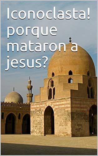 Iconoclasta! Porque mataron a jesus? por gabriel salas
